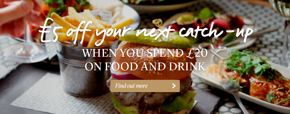 £5 off your next catch-up - When you spend £20 on food and drink - Find out more